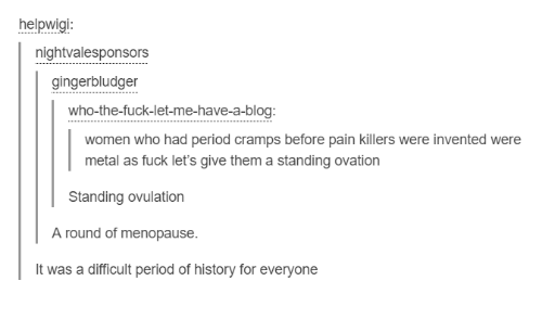 ovulation: helpwigi  nightvalesponsors  gingerbludger  who-the-fuck-let-me-have-a-blog:  women who had period cramps before pain killers were invented were  metal as fuck let's give them a standing ovation  Standing ovulation  A round of menopause.  It was a difficult period of history for everyone