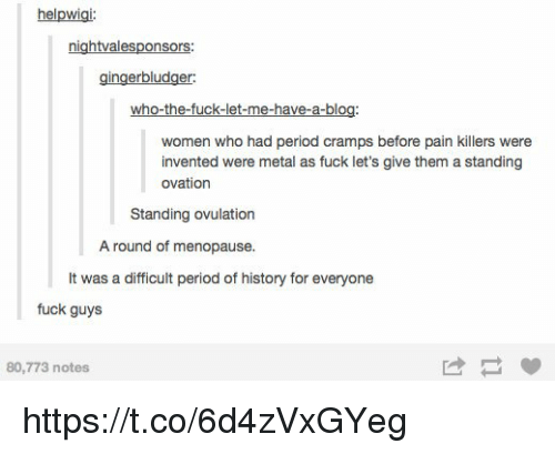 ovulation: helpwigi:  nightvalesponsors  gingerbludger  who-the-fuck-let-me-have-a-blog  women who had period cramps before pain killers were  invented were metal as fuck let's give them a standing  ovation  Standing ovulation  A round of menopause.  It was a difficult period of history for everyone  fuck guys  80,773 notes https://t.co/6d4zVxGYeg