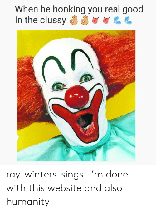 Tumblr, Blog, and Good: hen he honking you real good  In the clussy ray-winters-sings:  I'm done with this website and also humanity