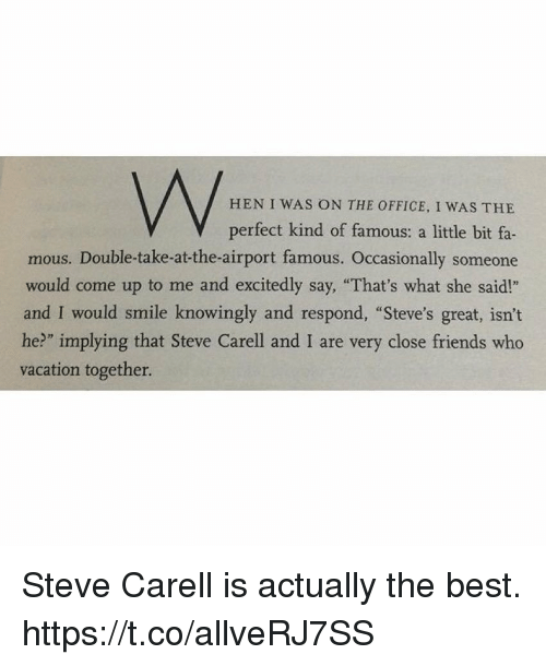 """Friends, Steve Carell, and The Office: HEN I WAS ON THE OFFICE, I WAS THE  V perfect kind of famous: a little bit fa-  mous. Double-take-at-the-airport famous. Occasionally someone  would come up to me and excitedly say, """"That's what she said!""""  and I would smile knowingly and respond, """"Steve's great, isn't  he?"""" implying that Steve Carell and I are very close friends who  vacation together. Steve Carell is actually the best. https://t.co/allveRJ7SS"""