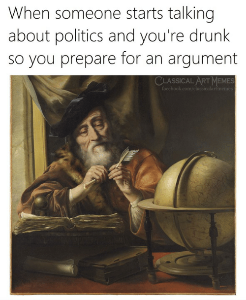 Drunk, Memes, and Politics: hen someone starts talking  about politics and you're drunk  so you prepare for an argument  CLASSICAL ART MEMES