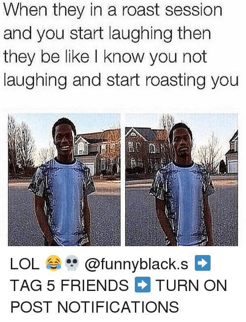 Roastes: hen they in a roast session  and you start laughing then  they be like I know you not  laughing and start roasting you LOL 😂💀 @funnyblack.s ➡️ TAG 5 FRIENDS ➡️ TURN ON POST NOTIFICATIONS