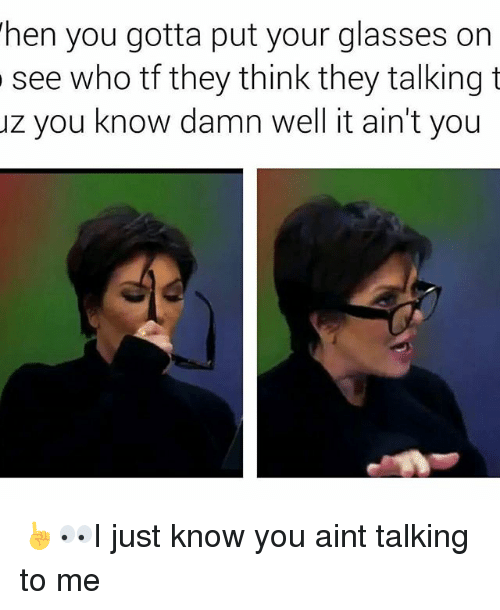 128i: hen you gotta put your glasses on  see who tf they think they talking t  uz you know damn well it ain't you ☝👀I just know you aint talking to me