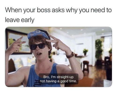 Good, Time, and Asks: hen your boss asks why you need to  leave early  Bro, I'm straight-up  not having a good time.