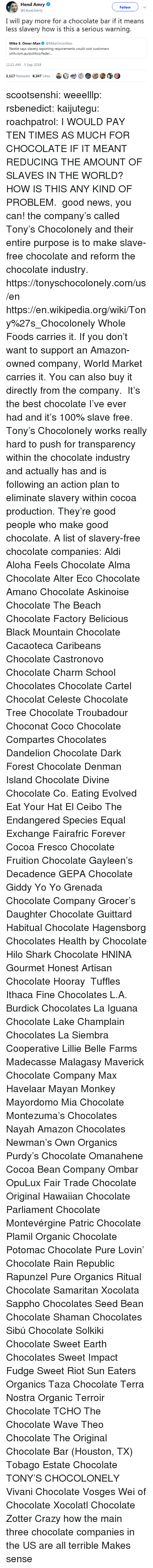 Amazon, Anaconda, and CoCo: Hend Amry  @LibyaLiberty  Follow  I will pay more for a chocolate bar if it means  less slavery how is this a serious warning.  Mike S. Omer-Man@MikeOmerMan  Nestle says slavery reporting requirements could cost customers  srmi.exiiauafoliiicxi/icxlkir...  12:21 AM-5 Sep 2018  2,117 Retweets 8.247 Likes  bet  @③ scootsenshi:  weeelllp:  rsbenedict:  kaijutegu:  roachpatrol: I WOULD PAY TEN TIMES AS MUCH FOR CHOCOLATE IF IT MEANT REDUCING THE AMOUNT OF SLAVES IN THE WORLD? HOW IS THIS ANY KIND OF PROBLEM.  good news, you can! the company's called Tony's Chocolonely and their entire purpose is to make slave-free chocolate and reform the chocolate industry. https://tonyschocolonely.com/us/en https://en.wikipedia.org/wiki/Tony%27s_Chocolonely Whole Foods carries it. If you don't want to support an Amazon-owned company, World Market carries it. You can also buy it directly from the company.  It's the best chocolate I've ever had and it's 100% slave free. Tony's Chocolonely works really hard to push for transparency within the chocolate industry and actually has and is following an action plan to eliminate slavery within cocoa production. They're good people who make good chocolate.  A list of slavery-free chocolate companies:  Aldi  Aloha Feels Chocolate  Alma Chocolate  Alter Eco Chocolate  Amano Chocolate  Askinoise Chocolate  The Beach Chocolate Factory  Belicious  Black Mountain Chocolate  Cacaoteca  Caribeans Chocolate  Castronovo Chocolate  Charm School Chocolates  Chocolate Cartel  Chocolat Celeste  Chocolate Tree  Chocolate Troubadour  Choconat  Coco Chocolate  Compartes Chocolates  Dandelion Chocolate  Dark Forest Chocolate  Denman Island Chocolate  Divine Chocolate Co.  Eating Evolved  Eat Your Hat  El Ceibo  The Endangered Species  Equal Exchange  Fairafric  Forever Cocoa  Fresco Chocolate  Fruition Chocolate  Gayleen's Decadence  GEPA Chocolate  Giddy Yo Yo  Grenada Chocolate Company  Grocer's Daughter Chocolate  Guittard  Habitual Chocolate  Hagensborg Chocolates  Health by Chocolate  Hilo Shark Chocolate  HNINA Gourmet  Honest Artisan Chocolate  Hooray  Tuffles Ithaca Fine Chocolates  L.A. Burdick Chocolates  La Iguana Chocolate  Lake Champlain Chocolates  La Siembra Cooperative  Lillie Belle Farms  Madecasse  Malagasy  Maverick Chocolate Company Max Havelaar  Mayan Monkey  Mayordomo  Mia Chocolate  Montezuma's Chocolates  Nayah Amazon Chocolates  Newman's Own Organics  Purdy's Chocolate  Omanahene Cocoa Bean Company  Ombar  OpuLux Fair Trade Chocolate  Original Hawaiian Chocolate  Parliament Chocolate  Montevérgine  Patric Chocolate  Plamil Organic Chocolate  Potomac Chocolate  Pure Lovin' Chocolate  Rain Republic  Rapunzel Pure Organics  Ritual Chocolate  Samaritan Xocolata  Sappho Chocolates  Seed  Bean Chocolate  Shaman Chocolates  Sibú Chocolate  Solkiki Chocolate  Sweet Earth Chocolates  Sweet Impact Fudge  Sweet Riot  Sun Eaters Organics  Taza Chocolate  Terra Nostra Organic  Terroir Chocolate  TCHO  The Chocolate Wave  Theo Chocolate  The Original Chocolate Bar (Houston, TX)  Tobago Estate Chocolate  TONY'S CHOCOLONELY  Vivani Chocolate  Vosges  Wei of Chocolate  Xocolatl Chocolate Zotter   Crazy how the main three chocolate companies in the US are all terrible    Makes sense