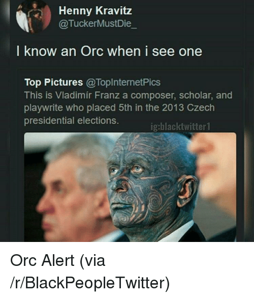 presidential elections: Henny Kravitz  @TuckerMustDie  I know an Orc when i see one  Top Pictures @ToplnternetPics  This is Vladimir Franz a composer, scholar, and  playwrite who placed 5th in the 2013 Czech  presidential elections.  ig:blacktwitter1 <p>Orc Alert (via /r/BlackPeopleTwitter)</p>