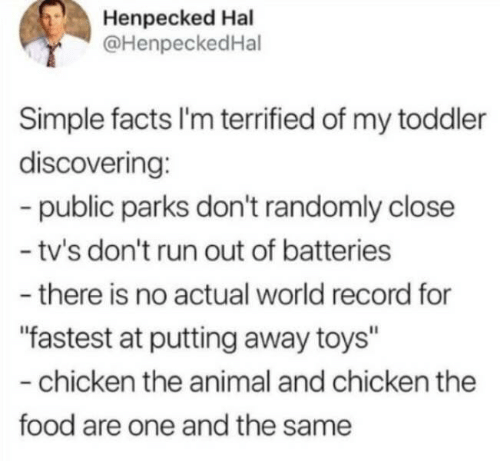 "Parks: Henpecked Hal  @HenpeckedHal  Simple facts I'm terrified of my toddler  discovering:  -public parks don't randomly close  - tv's don't run out of batteries  -there is no actual world record for  ""fastest at putting away toys""  -chicken the animal and chicken the  food are one and the same"