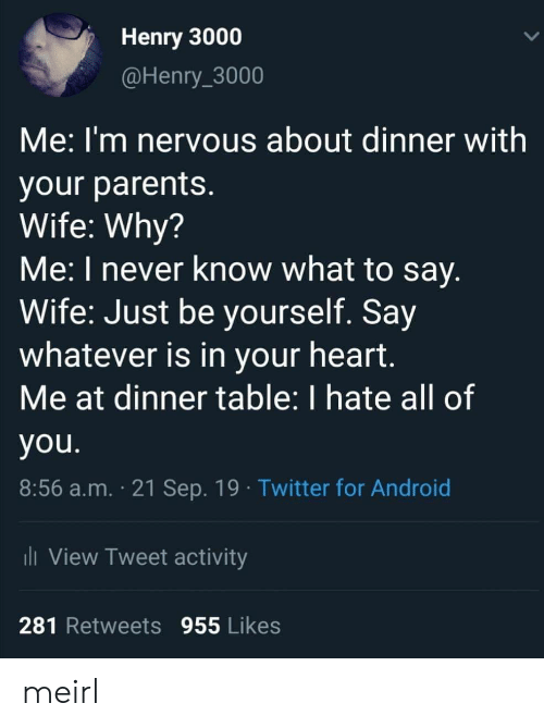 why me: Henry 3000  @Henry_3000  Me:I'm nervous about dinner with  your parents.  Wife: Why?  Me: I never know what to say.  Wife: Just be yourself. Say  whatever is in your heart.  Me at dinner table: I hate all of  you.  8:56 a.m. 21 Sep. 19 Twitter for Android  i View Tweet activity  281 Retweets 955 Likes meirl