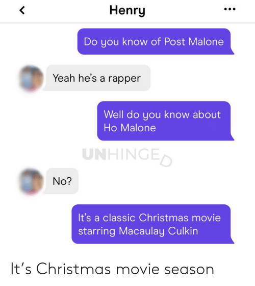 Christmas, Macaulay Culkin, and Post Malone: Henry  Do you know of Post Malone  Yeah he's a rapper  Well do you know about  Ho Malone  UNHINGED  No?  It's a classic Christmas movie  starring Macaulay Culkin It's Christmas movie season