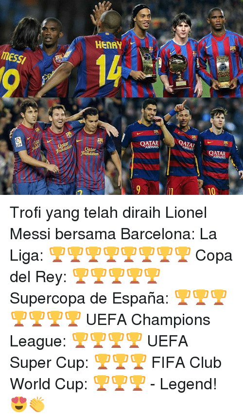 Uefa Champions League: HENRY  messi  SI  QATAR  AIRWAYS  QATAR  AIRWAS  OATAR  AIRWAYS  Qatar  oundation  10 Trofi yang telah diraih Lionel Messi bersama Barcelona: La Liga: 🏆🏆🏆🏆🏆🏆🏆🏆 Copa del Rey: 🏆🏆🏆🏆🏆 Supercopa de España: 🏆🏆🏆🏆🏆🏆🏆 UEFA Champions League: 🏆🏆🏆🏆 UEFA Super Cup: 🏆🏆🏆 FIFA Club World Cup: 🏆🏆🏆 - Legend!😍👏