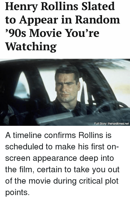 Memes, Movie, and Film: Henry Rollins Slated  to Appear in Random  '90s Movie You're  Watching  Full Story: thehardtimes.net A timeline confirms Rollins is scheduled to make his first on-screen appearance deep into the film, certain to take you out of the movie during critical plot points.