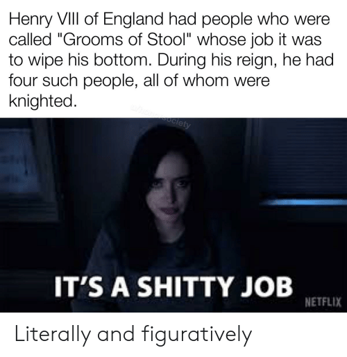 """figuratively: Henry VIIl of England had people who were  called """"Grooms of Stool"""" whose job it was  to wipe his bottom. During his reign, he had  four such people, all of whom were  knighted.  oClety  IT'S A SHITTY JOB  NETFLIX Literally and figuratively"""