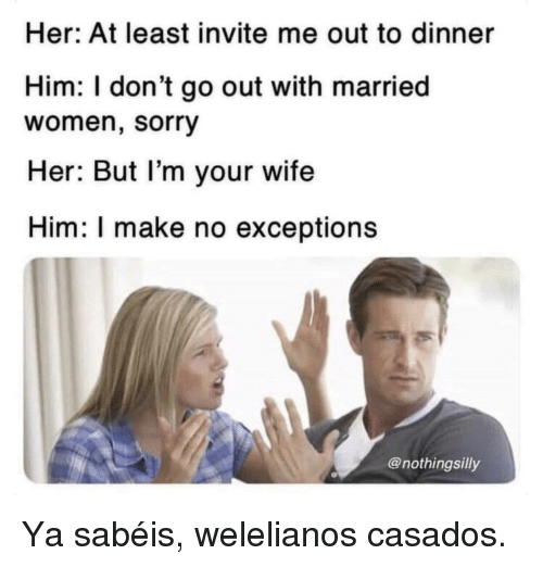 Sorry, Women, and Wife: Her: At least invite me out to dinner  Him: I don't go out with married  women, sorry  Her: But l'm your wife  Him: I make no exceptions  @nothingsilly Ya sabéis, welelianos casados.