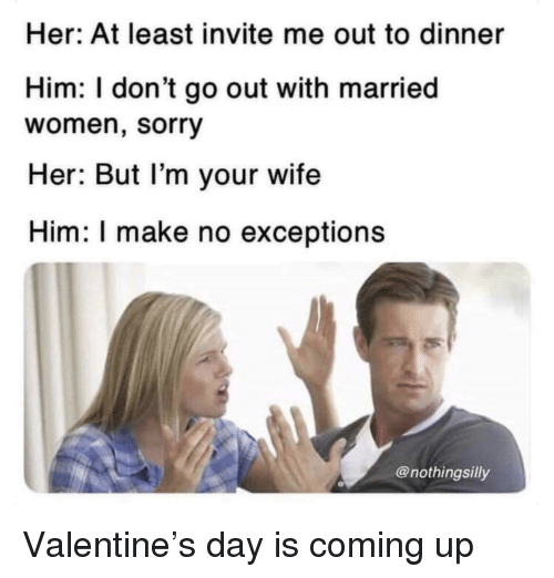 Sorry, Women, and Wife: Her: At least invite me out to dinner  Him: I don't go out with married  women, sorry  Her: But l'm your wife  Him: I make no exceptions  @nothingsilly Valentine's day is coming up