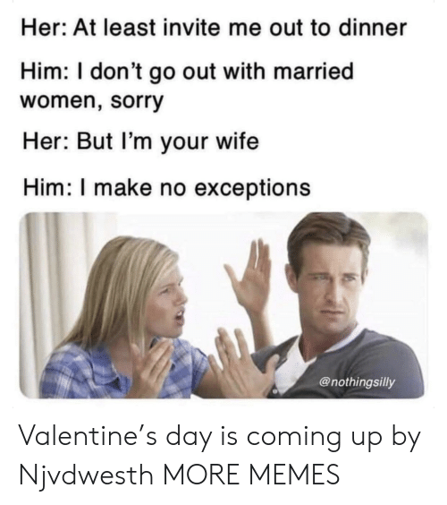 Dank, Memes, and Sorry: Her: At least invite me out to dinner  Him: I don't go out with married  women, sorry  Her: But l'm your wife  Him: I make no exceptions  @nothingsilly Valentine's day is coming up by Njvdwesth MORE MEMES