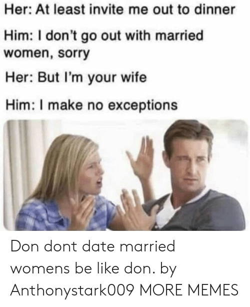 Be Like, Dank, and Memes: Her: At least invite me out to dinner  Him: I don't go out with married  women, sorry  Her: But I'm your wife  Him: I make no exceptions Don dont date married womens be like don. by Anthonystark009 MORE MEMES
