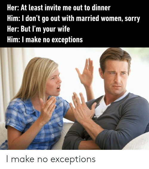 Sorry, Women, and Wife: Her: At least invite me out to dinner  Him: I don't go out with married women, sorry  Her: But I'm your wife  Him: I make no exceptions I make no exceptions