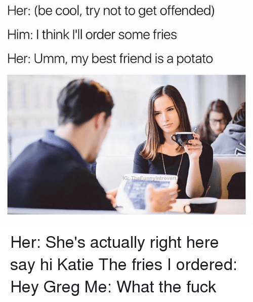 potatoe: Her: (be cool, try not to get offended)  Him: I think I'l order some fries  Her: Umm, my best friend is a potato  eFunnyintrovert Her: She's actually right here say hi Katie The fries I ordered: Hey Greg Me: What the fuck