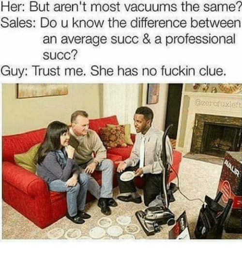 vacuums: Her: But aren't most vacuums the same?  Sales: Do u know the difference betweern  an average succ & a professional  SUCc?  Guy: Trust me. She has no fuckin clue.  Ozerofuxeft