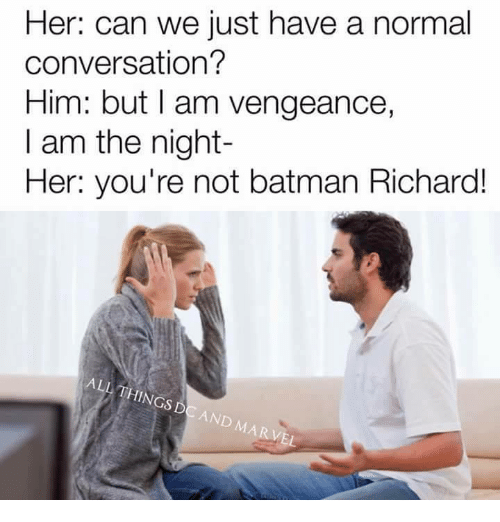 I Am The Night: Her: can we just have a normal  conversation?  Him: but I am vengeance,  I am the night  Her: you're not batman Richard!  ALL THINGS  DC AND MARVEL