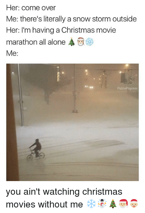 snow storm: Her: come over  Me: there's literally a snow storm outside  Her: I'm having a Christmas movie  marathon all alone ,  Me:  PabloPiqasso you ain't watching christmas movies without me ❄️☃️🎄🎅🏼🤶🏼