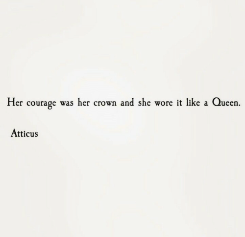 Queen, Courage, and Her: Her courage was her crown and she wore it like a Queen  Atticus