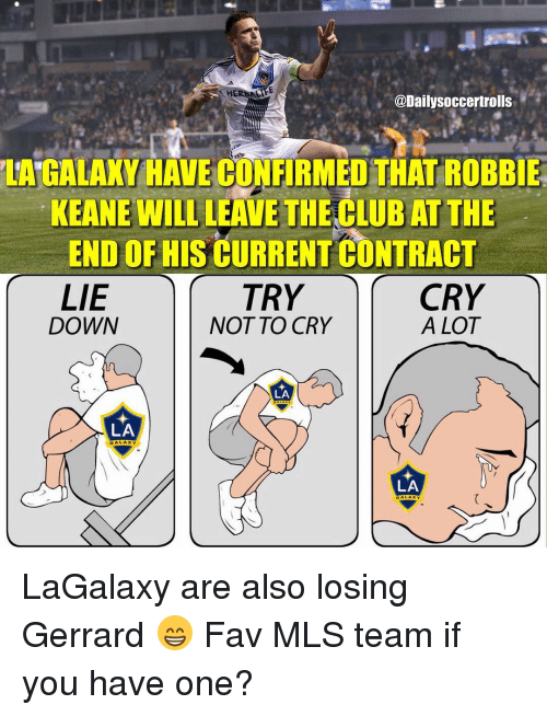 robbie keane: HER  @Dailysoccertrolls  LAGALAKY HAVECONFIRMEDTHAT ROBBIE  KEANE WILL LEAVE THECLUB AT THE  END OF HIS CURRENT CONTRACT  LIE  CRY  TRY  DOWN  NOT TO CRY  A LOT  LA  LA  GA  LA  GA  x Y. LaGalaxy are also losing Gerrard 😁 Fav MLS team if you have one?