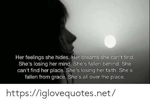 Dreams, Faith, and Mind: Her feelings she hides. Her dreams she can't find.  She's losing her mind. She's fallen behind. She  can't find her place. She's losing her faith. She's  fallen from grace. She's all over the place.  Ionely unco https://iglovequotes.net/
