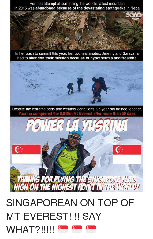 Memes, Mount Everest, and Teacher: Her first attempt at summiting the world's tallest mountain  in 2015 was abandoned because of the devastating earthquake in Nepal  In her push to summit this year, her two teammates, Jeremy and Saravana  had to abandon their mission because of hypothermia and frostbite  Despite the extreme odds and weather conditions, 26 year old trainee teacher,  Yusrina conquered the 8,848m Mt Everest after more than 50 days  POWER LA  PORTS  & SINGAPOREAN ON TOP OF MT EVEREST!!!! SAY WHAT?!!!!! 🇸🇬 🇸🇬 🇸🇬