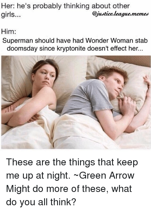 Justice League Memes: Her: he's probably thinking about other  girls..  @justice.league.memes  Him:  Superman should have had Wonder Woman stab  doomsday since kryptonite doesn't effect her.. These are the things that keep me up at night. ~Green Arrow Might do more of these, what do you all think?