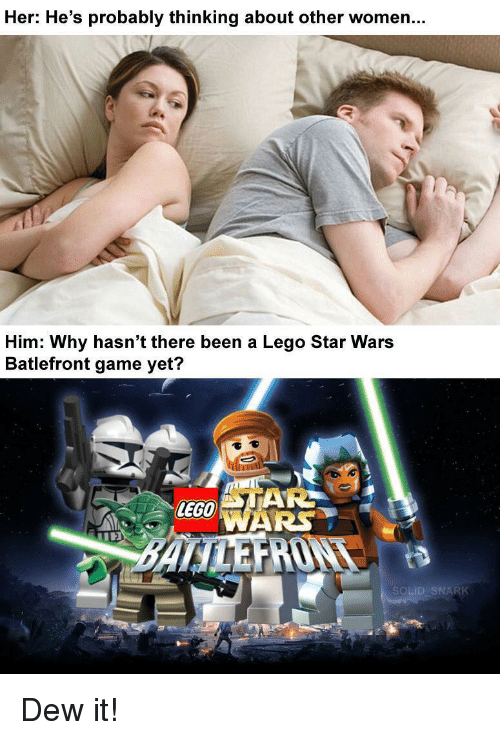 Lego Star Wars: Her: He's probably thinking about other women.  Him: Why hasn't there been a Lego Star Wars  Batlefront game yet?  LEGO Dew it!