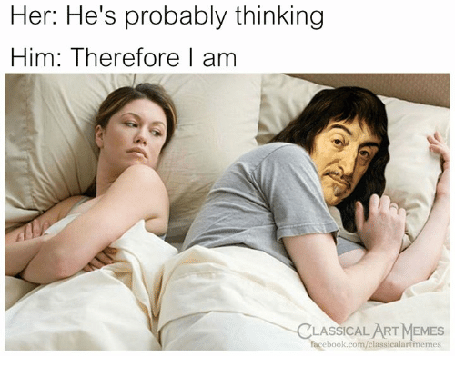 Facebook, Memes, and facebook.com: Her: He's probably thinking  Him: Therefore 1 am  CLASSICAL ART MEMES  facebook.com/classicalartmemes
