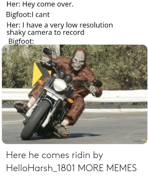 Bigfoot, Come Over, and Dank: Her: Hey come over.  Bigfoot:l cant  Her: I have a very low resolution  shaky camera to record  Bigfoot: Here he comes ridin by HelloHarsh_1801 MORE MEMES