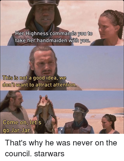 Memes, Good, and Never: Her Highness commands you to  take her handmaiden with you  This is not a good idea, we  Uhus is not a good idea, We  don't want to attract attention  Come on,  ome on, tets  go Jar Jar That's why he was never on the council. starwars