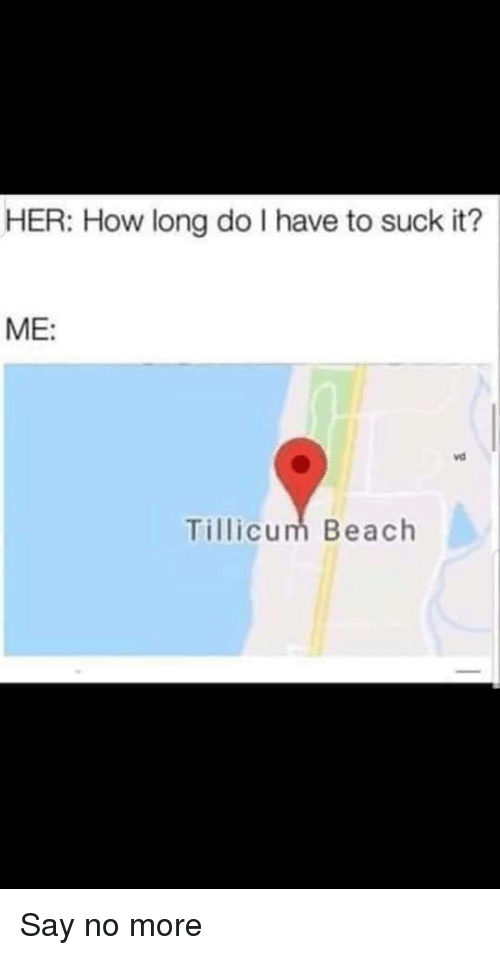 suck it: HER: How long do I have to suck it?  ME:  vd  Tillicum Beach Say no more