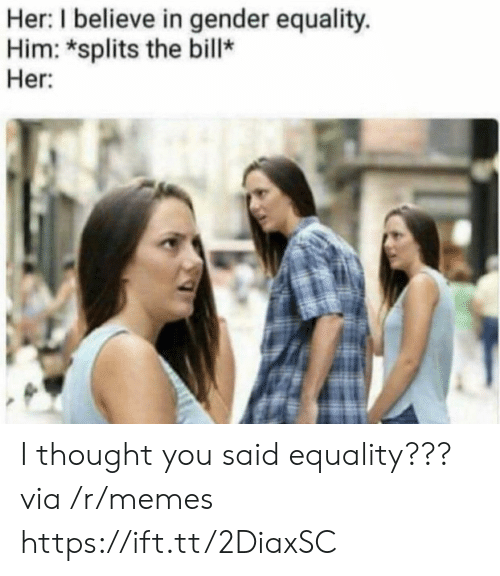 Memes, Thought, and Her: Her: I believe in gender equality.  Him: *splits the bill*  Her I thought you said equality??? via /r/memes https://ift.tt/2DiaxSC