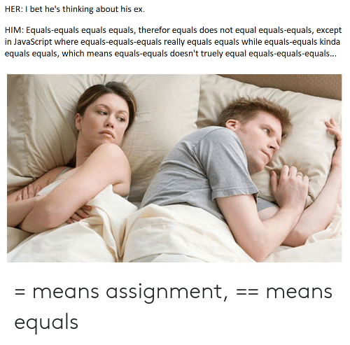 I Bet, Javascript, and Her: HER: I bet he's thinking about his ex  HIM: Equals-equals equals equals, therefor equals does not equal equals-equals, except  in JavaScript where equals-equals-equals really equals equals while equals-equals kinda  equals equals, which means equals-equals doesn't truely equal equals-equals-equals... = means assignment, == means equals