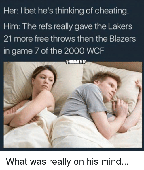 Cheating, I Bet, and Los Angeles Lakers: Her: I bet he's thinking of cheating  Him: The refs really gave the Lakers  21 more free throws then the Blazers  in game 7 of the 2000 WCF  @NBAMEMES What was really on his mind...