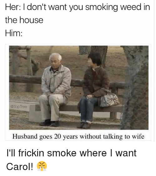 Carole: Her: I don't want you smoking weed in  the housee  Him:  @TopTree  Husband goes 20 years without talking to wife I'll frickin smoke where I want Carol! 😤