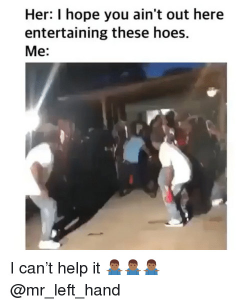 entertaining: Her: I hope you ain't out here  entertaining these hoes.  Me: I can't help it 🤷🏾♂️🤷🏾♂️🤷🏾♂️ @mr_left_hand