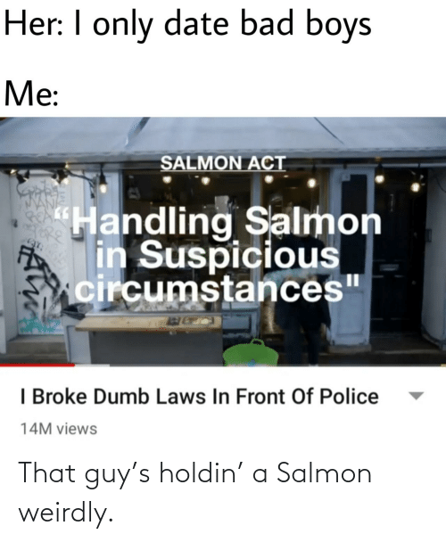 "Bad, Bad Boys, and Dumb: Her: I only date bad boys  Me:  SALMON ACT  ""Handling Salmon  in Suspicious  circumstances""  I Broke Dumb Laws In Front Of Police  14M views That guy's holdin' a Salmon weirdly."