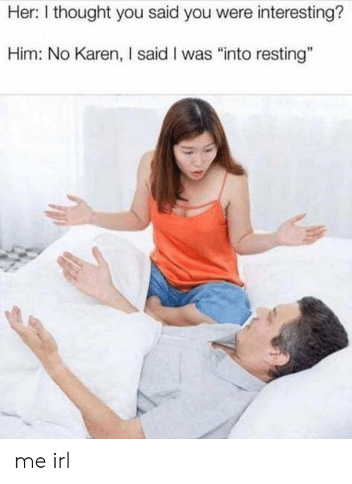 """Thought, Irl, and Me IRL: Her: I thought you said you were interesting?  Him: No Karen, I said I was """"into resting"""" me irl"""