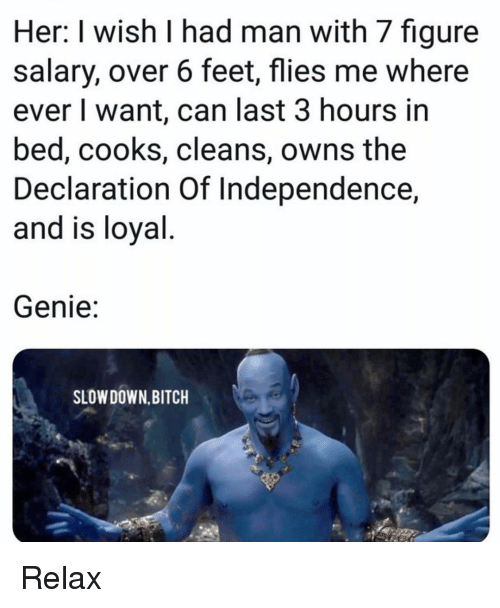 Bitch, Memes, and Declaration of Independence: Her: I wish I had man with 7 figure  salary, over 6 feet, flies me where  ever I want, can last 3 hours in  bed, cooks, cleans, owns the  Declaration Of Independence,  and is loyal  Genie:  SLOW DOWN,BITCH Relax