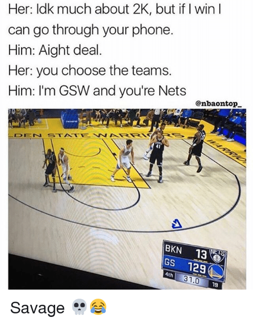 Memes, Phone, and Savage: Her: Idk much about 2K, but if I win I  can go through your phone  Him: Aight deal.  Her: you choose the teams.  Him: I'm GSW and you're Nets  @nbaontop  BKN 13  GS 129  4th  31.0  19 Savage 💀😂