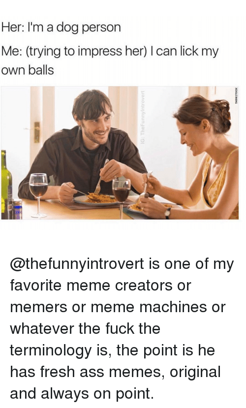 Meme Machine: Her: I'm a dog person  Me: (trying to impress her) l can lick my  own balls @thefunnyintrovert is one of my favorite meme creators or memers or meme machines or whatever the fuck the terminology is, the point is he has fresh ass memes, original and always on point.