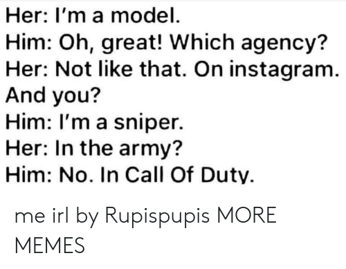 Dank, Instagram, and Memes: Her: I'm a model  Him: Oh, great! Which agency?  Her: Not like that. On instagram.  And you?  Him: I'm a sniper.  Her: In the army?  Him: No. In Call Of Duty me irl by Rupispupis MORE MEMES