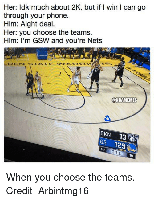 Nba, Phone, and Her: Her: ldk much about 2K, but if I win I can go  through your phone  Him: Aight deal.  Her: you choose the teams.  Him: I'm GSW and you're Nets  41  @NBAMEMES  BKN 13  GS 12  4th  31.0  19 When you choose the teams. Credit: Arbintmg16