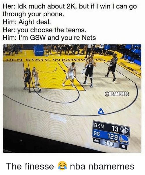 Basketball, Nba, and Phone: Her: ldk much about 2K, but if I win I can go  through your phone.  Him: Aight deal.  Her: you choose the teams.  Him: I'm GSW and you're Nets  DEN STATEWAKRRN  41  @NBAMEMES  BKN 138  GS 12  4th  31.0  19 The finesse 😂 nba nbamemes