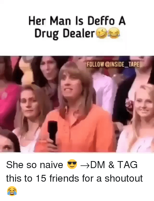 Naive: Her Man Is Deffo A  Drug Dealer  FOLLOW @INSIDE TAPE She so naive 😎 →DM & TAG this to 15 friends for a shoutout😂