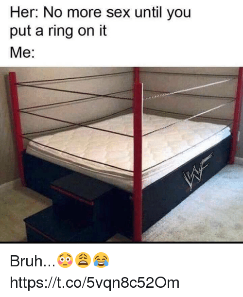 Bruh, Sex, and Her: Her: No more sex until you  put a ring on it  Me: Bruh...😳😩😂 https://t.co/5vqn8c52Om